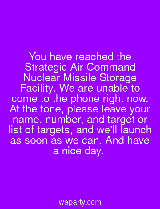 You have reached the Strategic Air Command Nuclear Missile Storage Facility. We are unable to come to the phone right now. At the tone, please leave your name, number, and target or list of targets, and well launch as soon as we can. And have a nice day.