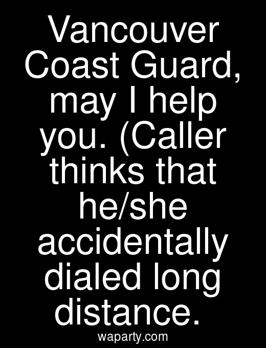 Vancouver Coast Guard, may I help you. (Caller thinks that he/she accidentally dialed long distance.