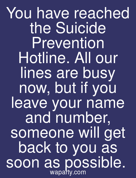 You have reached the Suicide Prevention Hotline. All our lines are busy now, but if you leave your name and number, someone will get back to you as soon as possible.