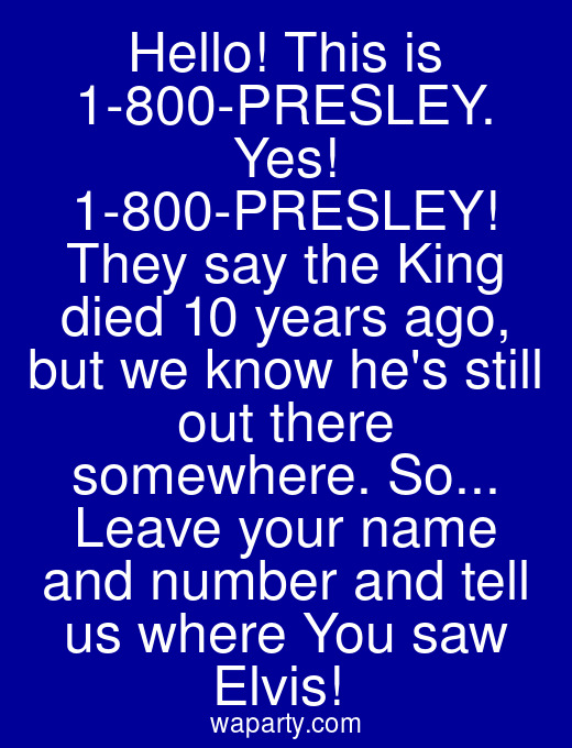 Hello! This is 1-800-PRESLEY. Yes! 1-800-PRESLEY! They say the King died 10 years ago, but we know hes still out there somewhere. So... Leave your name and number and tell us where You saw Elvis!