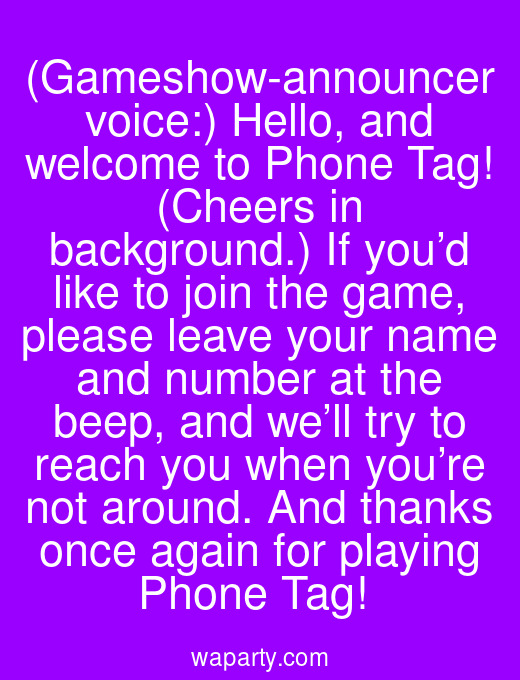(Gameshow-announcer voice:) Hello, and welcome to Phone Tag! (Cheers in background.) If you'd like to join the game, please leave your name and number at the beep, and we'll try to reach you when you're not around. And thanks once again for playing Phone Tag!