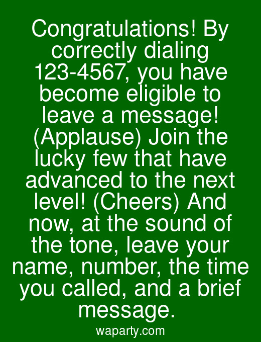 Congratulations! By correctly dialing 123-4567, you have become eligible to leave a message! (Applause) Join the lucky few that have advanced to the next level! (Cheers) And now, at the sound of the tone, leave your name, number, the time you called, and a brief message.