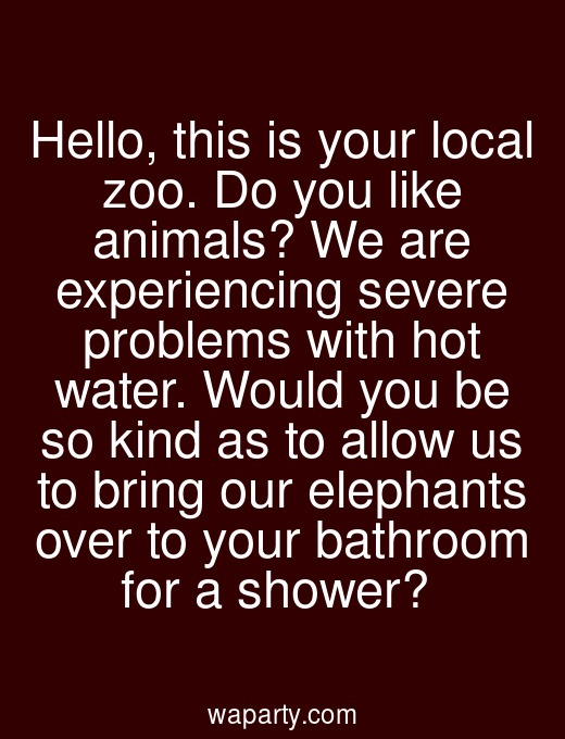 Hello, this is your local zoo. Do you like animals? We are experiencing severe problems with hot water. Would you be so kind as to allow us to bring our elephants over to your bathroom for a shower?