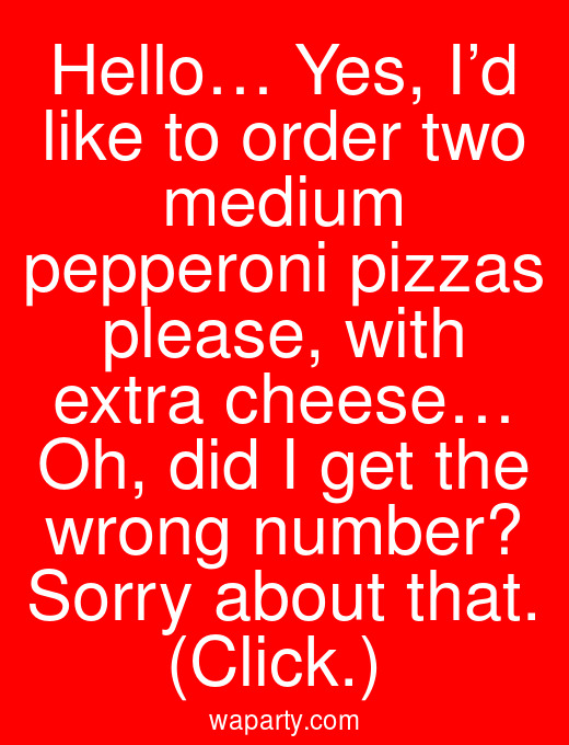 Hello… Yes, I'd like to order two medium pepperoni pizzas please, with extra cheese… Oh, did I get the wrong number? Sorry about that. (Click.)