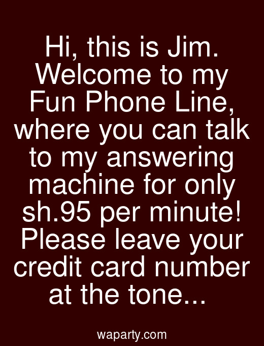 Hi, this is Jim. Welcome to my Fun Phone Line, where you can talk to my answering machine for only $0.95 per minute! Please leave your credit card number at the tone...