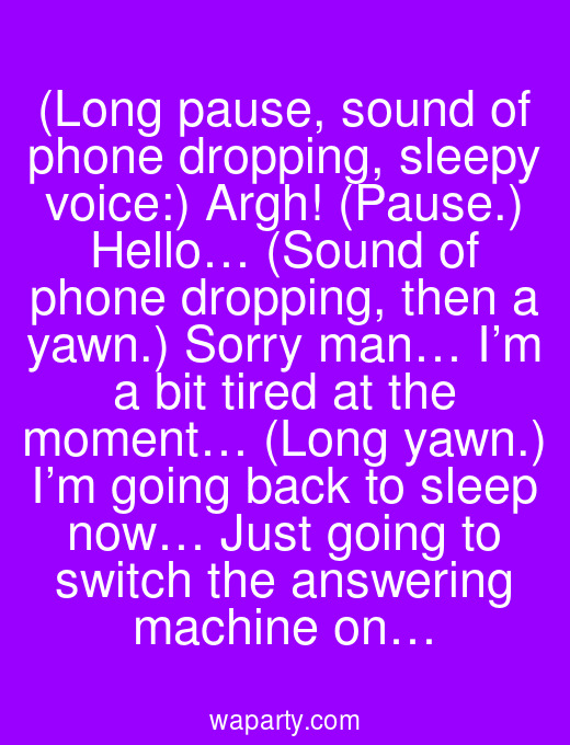 (Long pause, sound of phone dropping, sleepy voice:) Argh! (Pause.) Hello… (Sound of phone dropping, then a yawn.) Sorry man… I'm a bit tired at the moment… (Long yawn.) I'm going back to sleep now… Just going to switch the answering machine on…