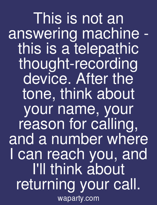 This is not an answering machine - this is a telepathic thought-recording device. After the tone, think about your name, your reason for calling, and a number where I can reach you, and Ill think about returning your call.