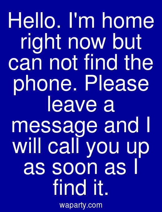 Hello. Im home right now but can not find the phone. Please leave a message and I will call you up as soon as I find it.