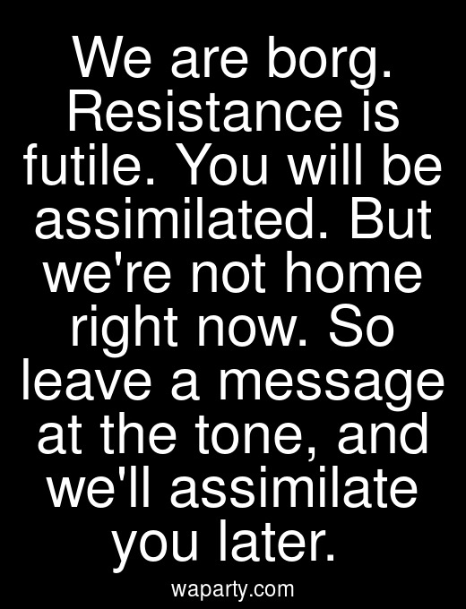 We are borg. Resistance is futile. You will be assimilated. But were not home right now. So leave a message at the tone, and well assimilate you later.