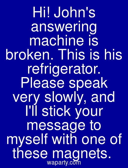 Hi! Johns answering machine is broken. This is his refrigerator. Please speak very slowly, and Ill stick your message to myself with one of these magnets.