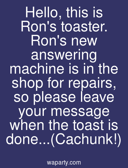 Hello, this is Rons toaster. Rons new answering machine is in the shop for repairs, so please leave your message when the toast is done...(Cachunk!)