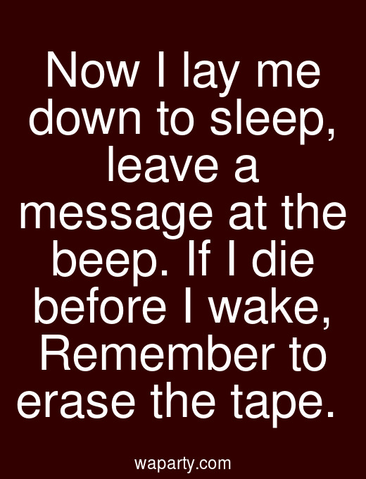 Now I lay me down to sleep, leave a message at the beep. If I die before I wake, Remember to erase the tape.