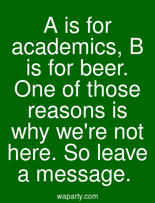 A is for academics, B is for beer. One of those reasons is why were not here. So leave a message.