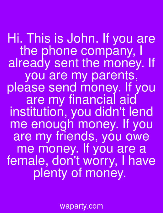 Hi. This is John. If you are the phone company, I already sent the money. If you are my parents, please send money. If you are my financial aid institution, you didnt lend me enough money. If you are my friends, you owe me money. If you are a female, dont worry, I have plenty of money.