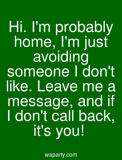 Hi. Im probably home, Im just avoiding someone I dont like. Leave me a message, and if I dont call back, its you!