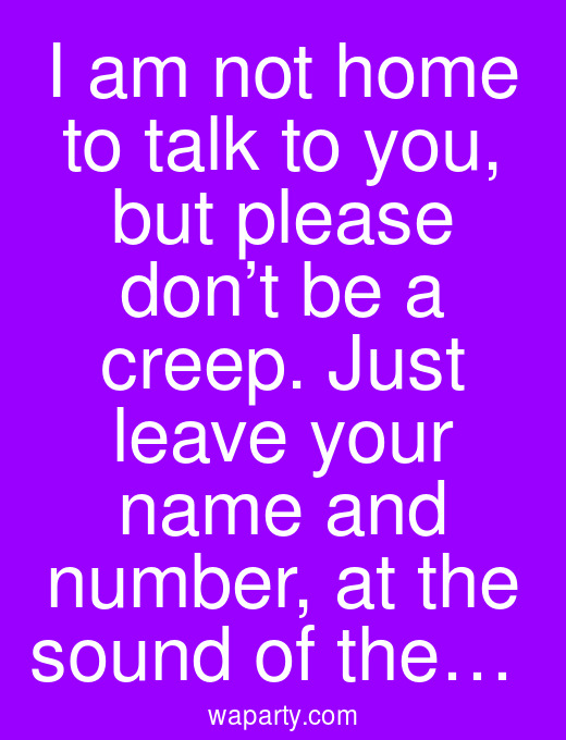 I am not home to talk to you, but please don't be a creep. Just leave your name and number, at the sound of the…