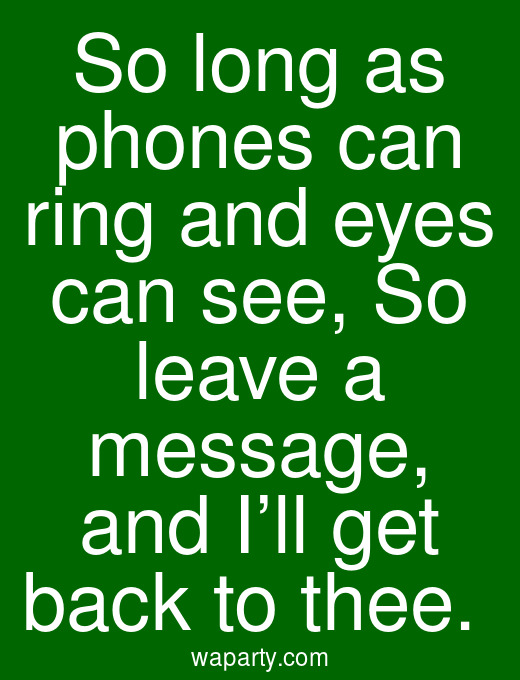 So long as phones can ring and eyes can see, So leave a message, and I'll get back to thee.