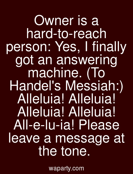 Owner is a hard-to-reach person: Yes, I finally got an answering machine. (To Handels Messiah:) Alleluia! Alleluia! Alleluia! Alleluia! All-e-lu-ia! Please leave a message at the tone.