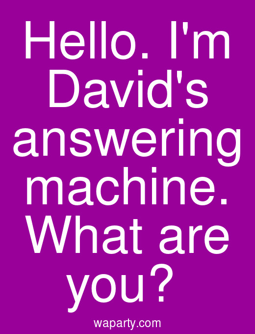 Hello. Im Davids answering machine. What are you?
