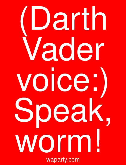 (Darth Vader voice:) Speak, worm!