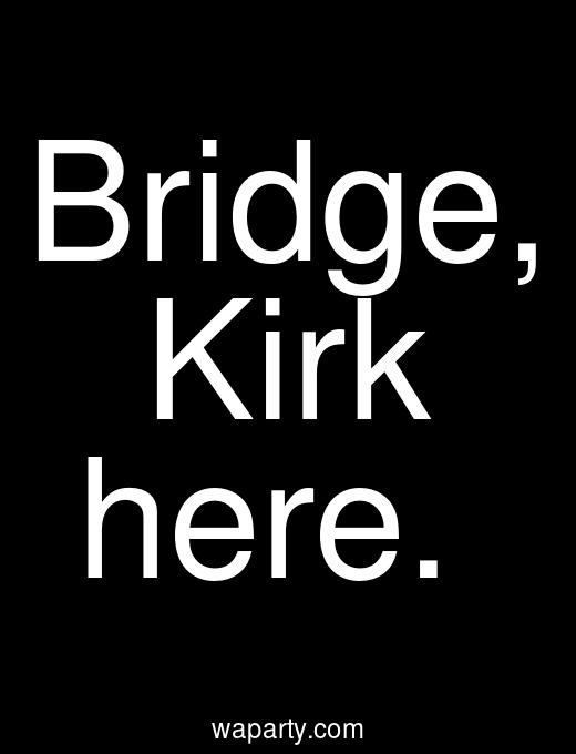 Bridge, Kirk here.