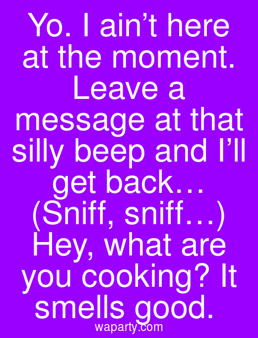 Yo. I ain't here at the moment. Leave a message at that silly beep and I'll get back… (Sniff, sniff…) Hey, what are you cooking? It smells good.