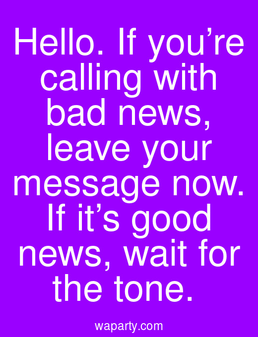 Hello. If you're calling with bad news, leave your message now. If it's good news, wait for the tone.