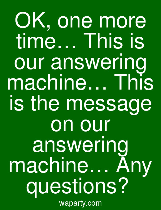 OK, one more time… This is our answering machine… This is the message on our answering machine… Any questions?