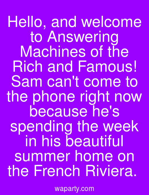 Hello, and welcome to Answering Machines of the Rich and Famous! Sam cant come to the phone right now because hes spending the week in his beautiful summer home on the French Riviera.