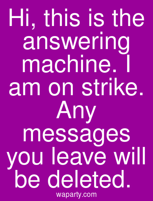 Hi, this is the answering machine. I am on strike. Any messages you leave will be deleted.