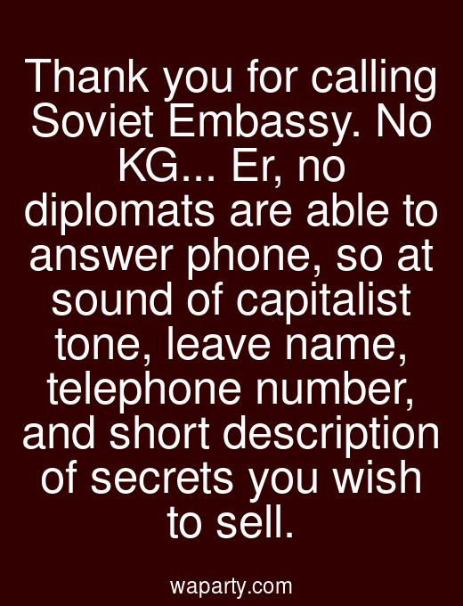 Thank you for calling Soviet Embassy. No KG... Er, no diplomats are able to answer phone, so at sound of capitalist tone, leave name, telephone number, and short description of secrets you wish to sell.