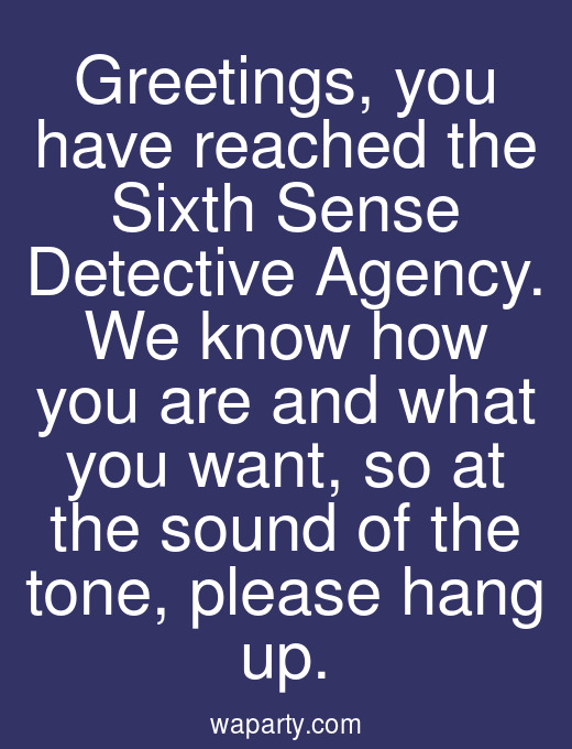 Greetings, you have reached the Sixth Sense Detective Agency. We know how you are and what you want, so at the sound of the tone, please hang up.