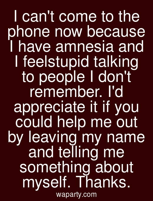 I cant come to the phone now because I have amnesia and I feelstupid talking to people I dont remember. Id appreciate it if you could help me out by leaving my name and telling me something about myself. Thanks.