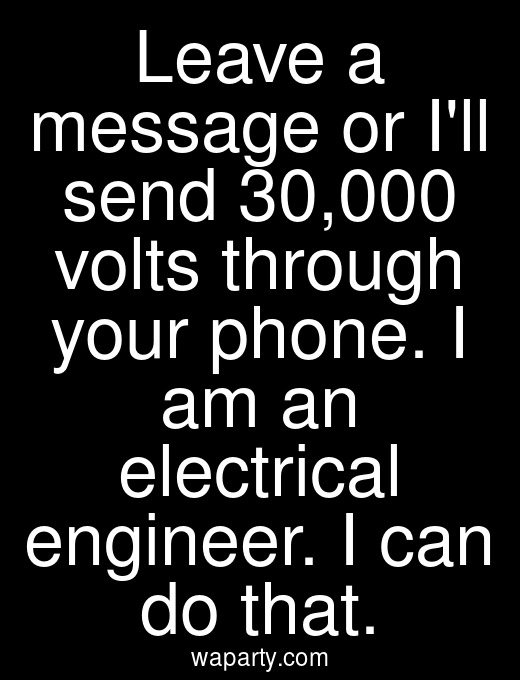 Leave a message or Ill send 30,000 volts through your phone. I am an electrical engineer. I can do that.
