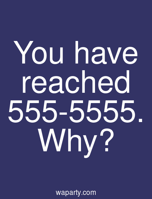 You have reached 555-5555. Why?