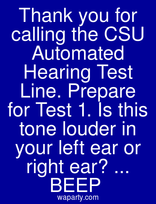 Thank you for calling the CSU Automated Hearing Test Line. Prepare for Test 1. Is this tone louder in your left ear or right ear? ... BEEP