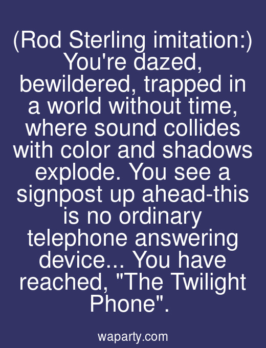 (Rod Sterling imitation:) Youre dazed, bewildered, trapped in a world without time, where sound collides with color and shadows explode. You see a signpost up ahead-this is no ordinary telephone answering device... You have reached, The Twilight Phone.