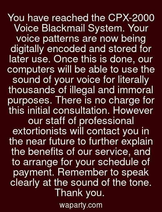 You have reached the CPX-2000 Voice Blackmail System. Your voice patterns are now being digitally encoded and stored for later use. Once this is done, our computers will be able to use the sound of your voice for literally thousands of illegal and immoral purposes. There is no charge for this initial consultation. However our staff of professional extortionists will contact you in the near future to further explain the benefits of our service, and to arrange for your schedule of payment. Remember to speak clearly at the sound of the tone. Thank you.