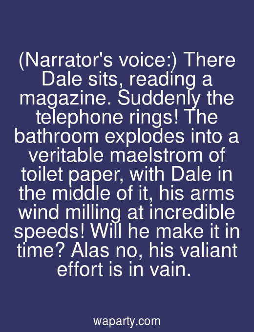 (Narrators voice:) There Dale sits, reading a magazine. Suddenly the telephone rings! The bathroom explodes into a veritable maelstrom of toilet paper, with Dale in the middle of it, his arms wind milling at incredible speeds! Will he make it in time? Alas no, his valiant effort is in vain.