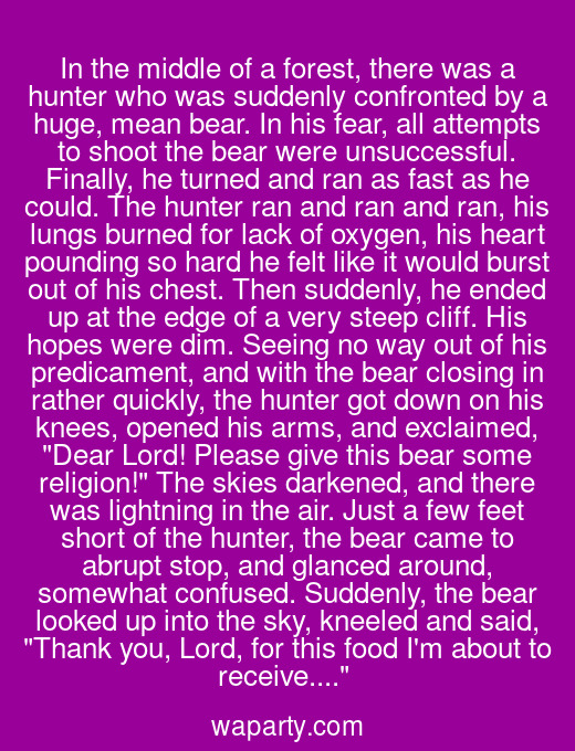 In the middle of a forest, there was a hunter who was suddenly confronted by a huge, mean bear. In his fear, all attempts to shoot the bear were unsuccessful. Finally, he turned and ran as fast as he could. The hunter ran and ran and ran, his lungs burned for lack of oxygen, his heart pounding so hard he felt like it would burst out of his chest. Then suddenly, he ended up at the edge of a very steep cliff. His hopes were dim. Seeing no way out of his predicament, and with the bear closing in rather quickly, the hunter got down on his knees, opened his arms, and exclaimed, Dear Lord! Please give this bear some religion! The skies darkened, and there was lightning in the air. Just a few feet short of the hunter, the bear came to abrupt stop, and glanced around, somewhat confused. Suddenly, the bear looked up into the sky, kneeled and said, Thank you, Lord, for this food Im about to receive....