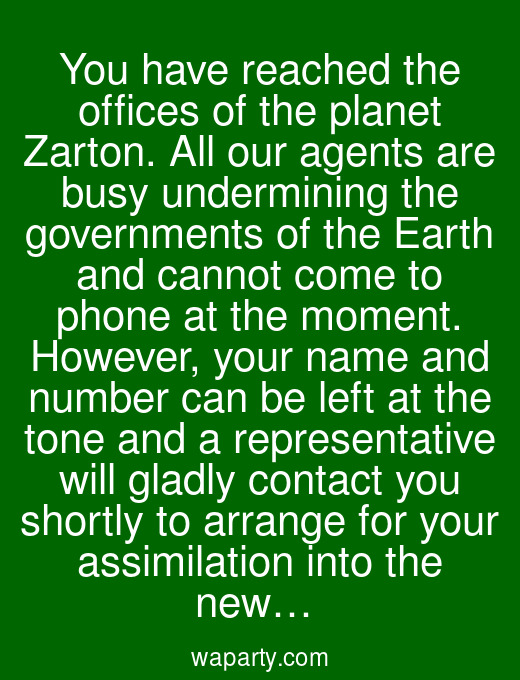 You have reached the offices of the planet Zarton. All our agents are busy undermining the governments of the Earth and cannot come to phone at the moment. However, your name and number can be left at the tone and a representative will gladly contact you shortly to arrange for your assimilation into the new…