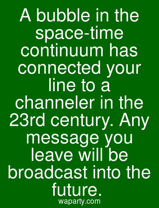 A bubble in the space-time continuum has connected your line to a channeler in the 23rd century. Any message you leave will be broadcast into the future.