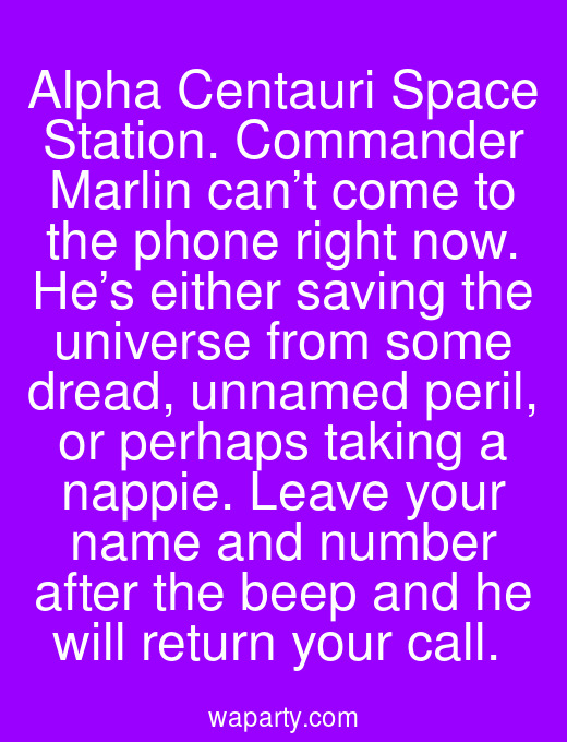 Alpha Centauri Space Station. Commander Marlin can't come to the phone right now. He's either saving the universe from some dread, unnamed peril, or perhaps taking a nappie. Leave your name and number after the beep and he will return your call.