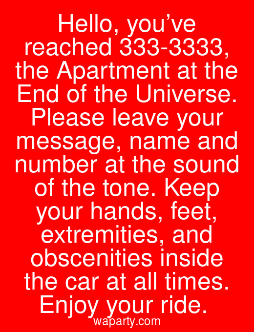 Hello, you've reached 333-3333, the Apartment at the End of the Universe. Please leave your message, name and number at the sound of the tone. Keep your hands, feet, extremities, and obscenities inside the car at all times. Enjoy your ride.