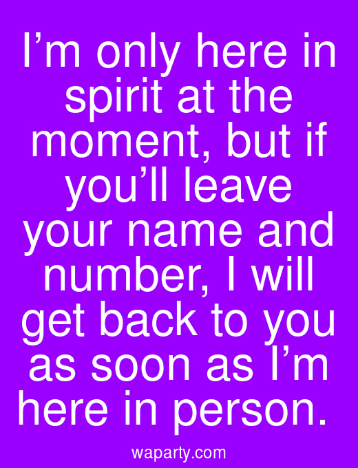 I'm only here in spirit at the moment, but if you'll leave your name and number, I will get back to you as soon as I'm here in person.