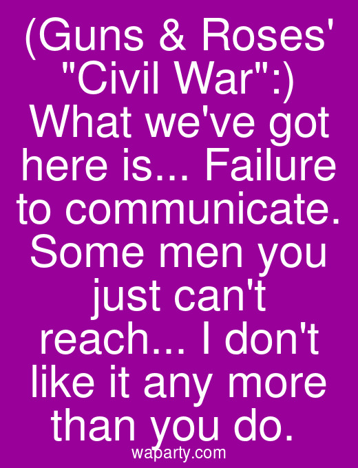 (Guns & Roses Civil War:) What weve got here is... Failure to communicate. Some men you just cant reach... I dont like it any more than you do.