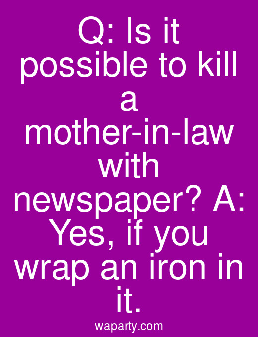 Q: Is it possible to kill a mother-in-law with newspaper? A: Yes, if you wrap an iron in it.