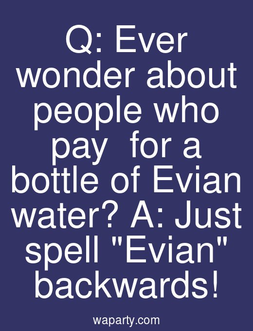 Q: Ever wonder about people who pay $2 for a bottle of Evian water? A: Just spell Evian backwards!