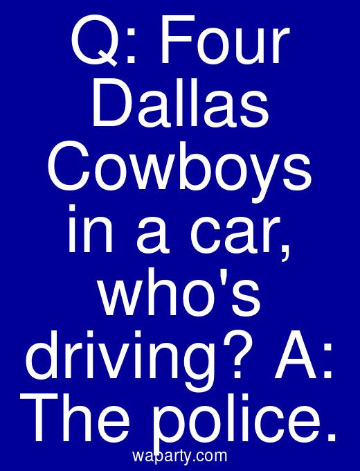 Q: Four Dallas Cowboys in a car, whos driving? A: The police.