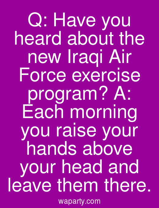 Q: Have you heard about the new Iraqi Air Force exercise program? A: Each morning you raise your hands above your head and leave them there.